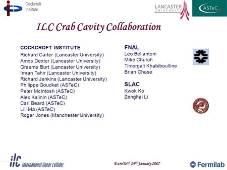 Cockcroft Institute EuroTeV 24 th January 2007 ILC Crab Cavity Collaboration FNAL Leo Bellantoni Mike Church Timergali Khabiboulline Brian Chase SLAC Kwok.