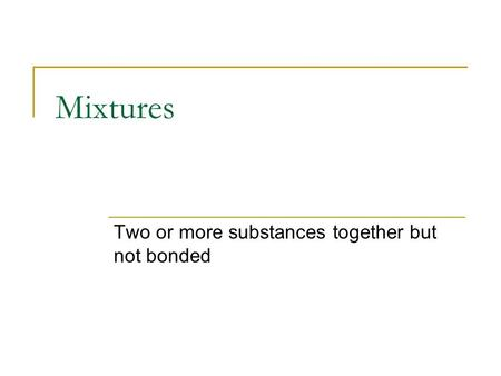 Mixtures Two or more substances together but not bonded.