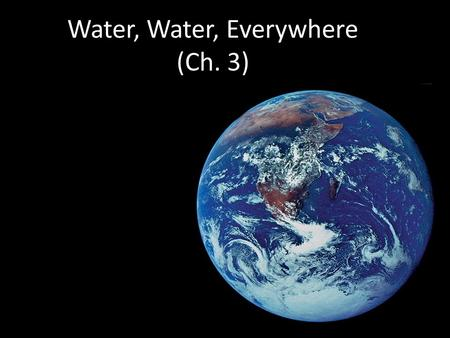 Water, Water, Everywhere (Ch. 3) More about Water Why are we studying water? All life occurs in water  inside & outside the cell All life occurs in.