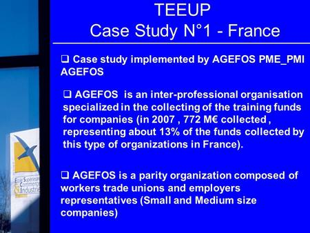  Case study implemented by AGEFOS PME_PMI AGEFOS TEEUP Case Study N°1 - France  AGEFOS is a parity organization composed of workers trade unions and.