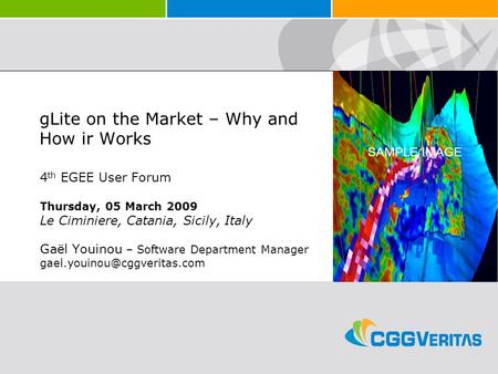 SAMPLE IMAGE gLite on the Market – Why and How ir Works 4 th EGEE User Forum Thursday, 05 March 2009 Le Ciminiere, Catania, Sicily, Italy Gaël Youinou.