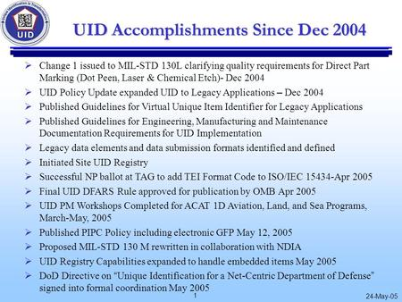 1 24-May-05 UID Accomplishments Since Dec 2004  Change 1 issued to MIL-STD 130L clarifying quality requirements for Direct Part Marking (Dot Peen, Laser.