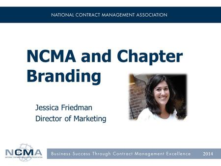 NCMA and Chapter Branding Jessica Friedman Director of Marketing 2014.