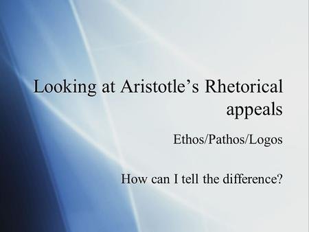 Looking at Aristotle's Rhetorical appeals Ethos/Pathos/Logos How can I tell the difference? Ethos/Pathos/Logos How can I tell the difference?