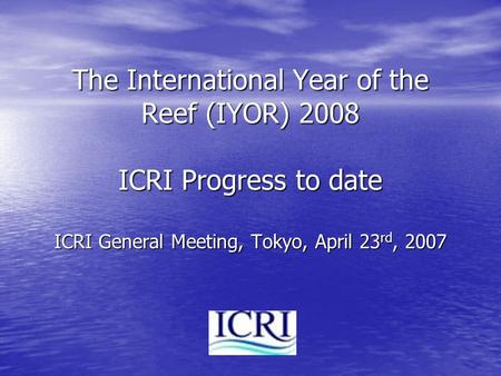 The International Year of the Reef (IYOR) 2008 ICRI Progress to date ICRI General Meeting, Tokyo, April 23 rd, 2007.