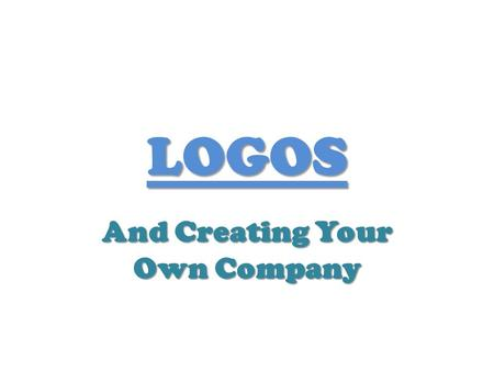 LOGOS And Creating Your Own Company. Introduction You are about to open up your own business and need to come up with your own company logo because you.