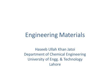 Engineering Materials Haseeb Ullah Khan Jatoi Department of Chemical Engineering University of Engg. & Technology Lahore.