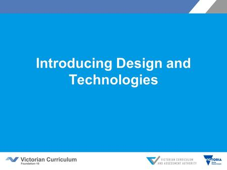Introducing Design and Technologies. Victorian Curriculum F–10 Released in September 2015 as a central component of the Education State Provides a stable.