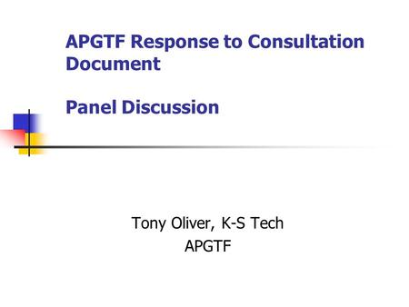 APGTF Response to Consultation Document Panel Discussion Tony Oliver, K-S Tech APGTF.