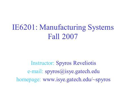 Instructor: Spyros Reveliotis   homepage:  IE6201: Manufacturing Systems Fall 2007.