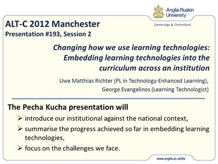ALT-C 2012 Manchester Presentation #193, Session 2 The Pecha Kucha presentation will  introduce our institutional against the national context,  summarise.