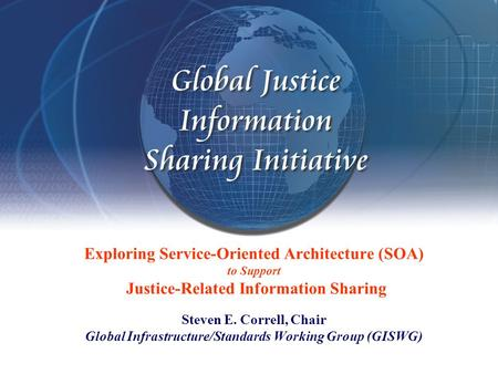 Exploring Service-Oriented Architecture (SOA) to Support Justice-Related Information Sharing Steven E. Correll, Chair Global Infrastructure/Standards Working.