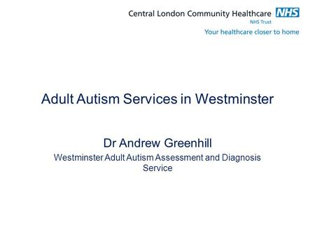Adult Autism Services in Westminster Dr Andrew Greenhill Westminster Adult Autism Assessment and Diagnosis Service.