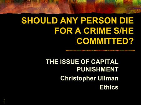 1 SHOULD ANY PERSON DIE FOR A CRIME S/HE COMMITTED? THE ISSUE OF CAPITAL PUNISHMENT Christopher Ullman Ethics.