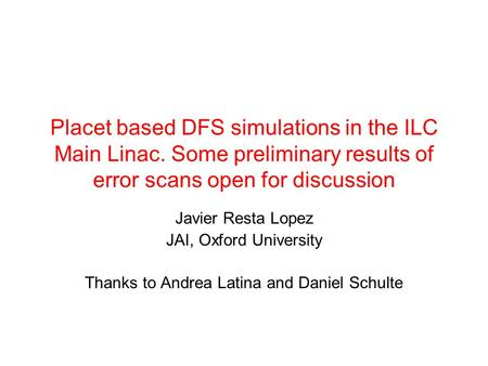 Placet based DFS simulations in the ILC Main Linac. Some preliminary results of error scans open for discussion Javier Resta Lopez JAI, Oxford University.