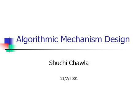 Algorithmic Mechanism Design Shuchi Chawla 11/7/2001.