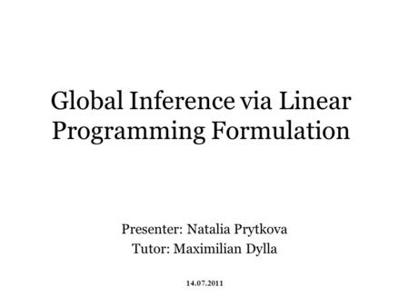 Global Inference via Linear Programming Formulation Presenter: Natalia Prytkova Tutor: Maximilian Dylla 14.07.2011.