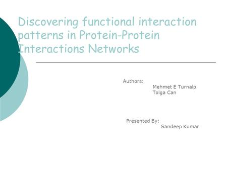 Discovering functional interaction patterns in Protein-Protein Interactions Networks   Authors: Mehmet E Turnalp Tolga Can Presented By: Sandeep Kumar.