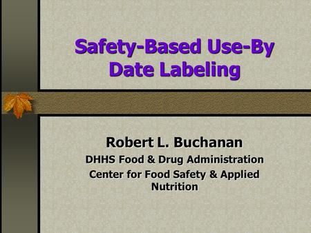 Safety-Based Use-By Date Labeling Robert L. Buchanan DHHS Food & Drug Administration Center for Food Safety & Applied Nutrition.