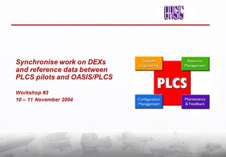 Synchronise work on DEXs and reference data between PLCS pilots and OASIS/PLCS Workshop #3 10 – 11 November 2004.