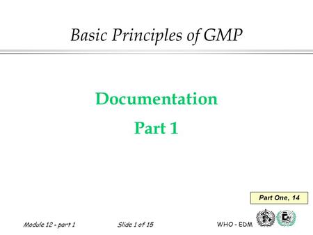 Module 12 - part 1Slide 1 of 15 WHO - EDM Basic Principles of GMP Documentation Part 1 Part One, 14.