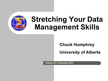 Stretching Your Data Management Skills Chuck Humphrey University of Alberta Atlantic DLI Workshop 2003.