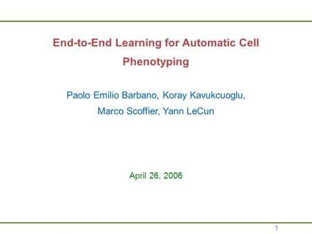 1 End-to-End Learning for Automatic Cell Phenotyping Paolo Emilio Barbano, Koray Kavukcuoglu, Marco Scoffier, Yann LeCun April 26, 2006.