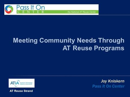 Meeting Community Needs Through AT Reuse Programs Joy Kniskern Pass It On Center AT Reuse Strand.