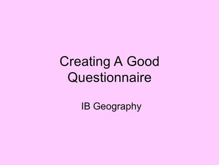 Creating A Good Questionnaire IB Geography. Advantages and Disadvantages of Questionnaires Advantages –Can assess a large group quickly –Easy to analyze.