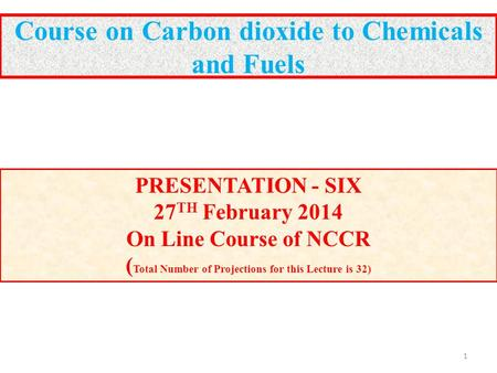 Course on Carbon dioxide to Chemicals and Fuels PRESENTATION - SIX 27 TH February 2014 On Line Course of NCCR ( Total Number of Projections for this Lecture.