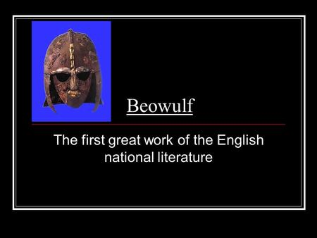 Beowulf The first great work of the English national literature.