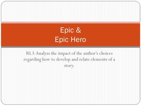 RL3-Analyze the impact of the author's choices regarding how to develop and relate elements of a story. Epic & Epic Hero.