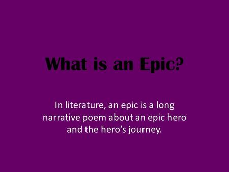What is an Epic? In literature, an epic is a long narrative poem about an epic hero and the hero's journey.