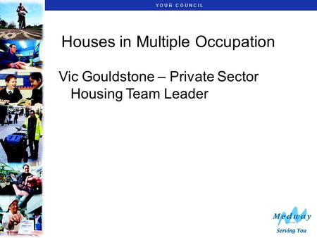 Y O U R C O U N C I L Houses in Multiple Occupation Vic Gouldstone – Private Sector Housing Team Leader.