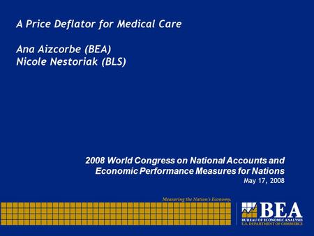 A Price Deflator for Medical Care Ana Aizcorbe (BEA) Nicole Nestoriak (BLS) 2008 World Congress on National Accounts and Economic Performance Measures.