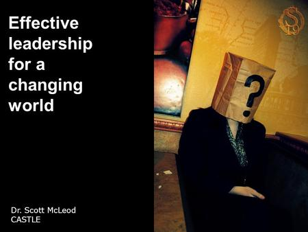 Effective leadership for a changing world Dr. Scott McLeod CASTLE.