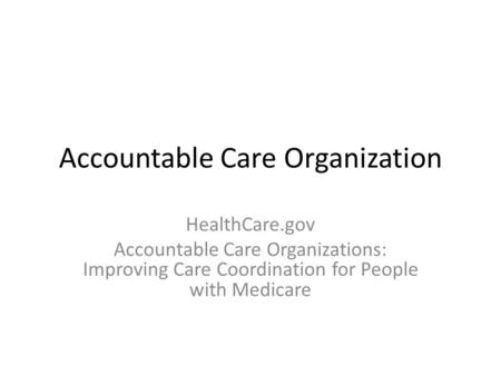 Accountable Care Organization HealthCare.gov Accountable Care Organizations: Improving Care Coordination for People with Medicare.