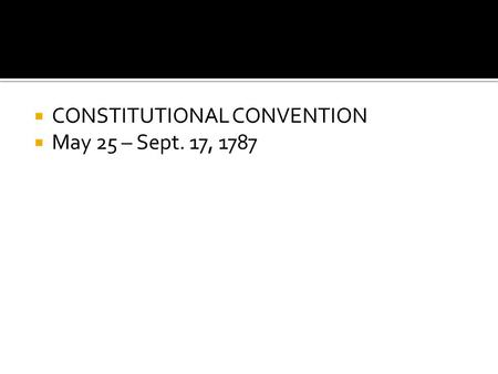  CONSTITUTIONAL CONVENTION  May 25 – Sept. 17, 1787.