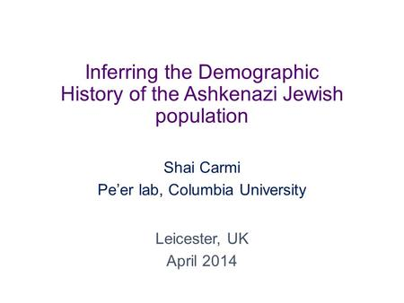 Inferring the Demographic History of the Ashkenazi Jewish population Shai Carmi Pe'er lab, Columbia University Leicester, UK April 2014.
