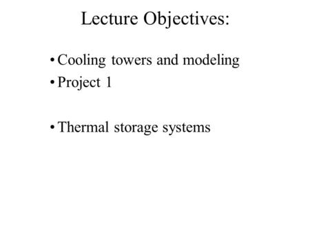 Lecture Objectives: Cooling towers and modeling Project 1 Thermal storage systems.