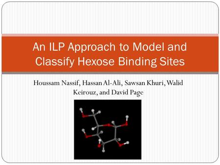 Houssam Nassif, Hassan Al-Ali, Sawsan Khuri, Walid Keirouz, and David Page An ILP Approach to Model and Classify Hexose Binding Sites.