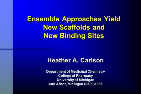 Ensemble Approaches Yield New Scaffolds and New Binding Sites Heather A. Carlson Department of Medicinal Chemistry College of Pharmacy University of Michigan.