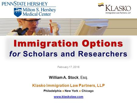 Immigration Options for Scholars and Researchers February 17, 2016 William A. Stock, Esq. Klasko Immigration Law Partners, LLP Philadelphia New York Chicago.