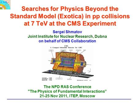 Searches for Physics Beyond the Standard Model (Exotica) in pp collisions at 7 TeV at the CMS Experiment Sergei Shmatov Joint Institute for Nuclear Research,