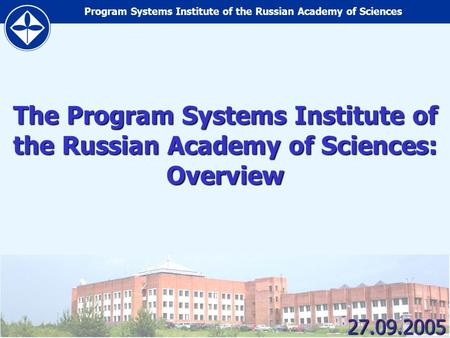 Program Systems Institute of the Russian Academy of Sciences 1 The Program Systems Institute of the Russian Academy of Sciences: Overview 27.09.2005.