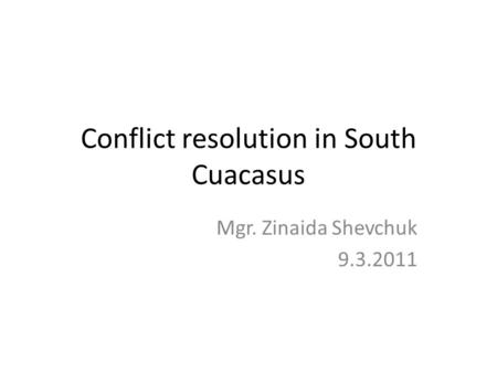 Conflict resolution in South Cuacasus Mgr. Zinaida Shevchuk 9.3.2011.