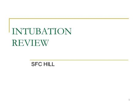 1 INTUBATION REVIEW SFC HILL. 2 Advantages/Complications of Tracheal Intubation.