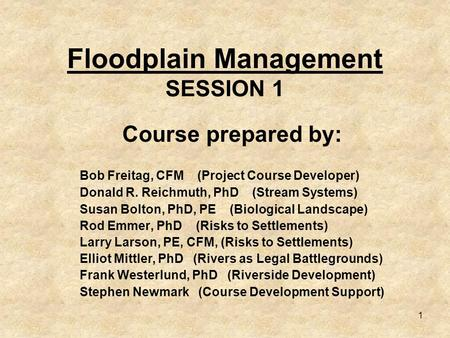 1 Floodplain Management SESSION 1 Course prepared by: Bob Freitag, CFM (Project Course Developer) Donald R. Reichmuth, PhD (Stream Systems) Susan Bolton,
