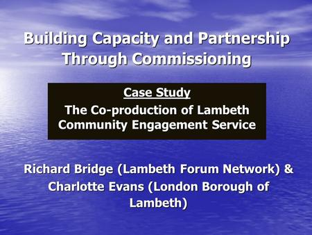 Building Capacity and Partnership Through Commissioning Case Study The Co-production of Lambeth Community Engagement Service Richard Bridge (Lambeth Forum.