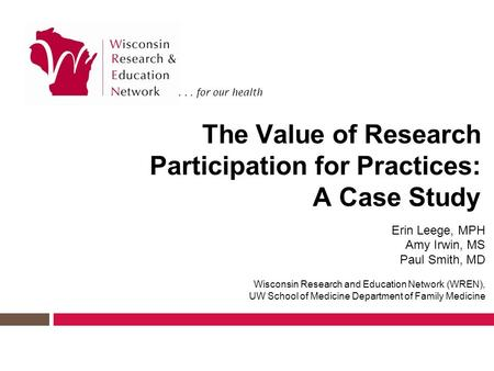 ... for our health The Value of Research Participation for Practices: A Case Study Erin Leege, MPH Amy Irwin, MS Paul Smith, MD Wisconsin Research and.